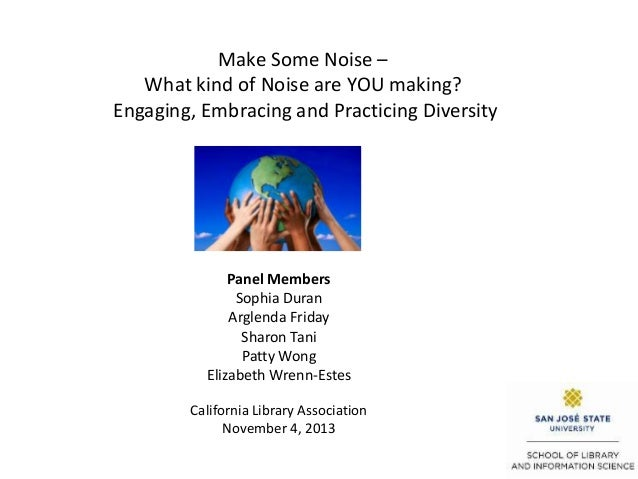 Make Some Noise – What kind of Noise are YOU making? Engaging, Embracing and Practicing Diversity  Panel Members Sophia Du...