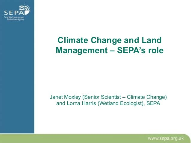Climate Change and Land  Management – SEPA's roleJanet Moxley (Senior Scientist – Climate Change)  and Lorna Harris (Wetla...