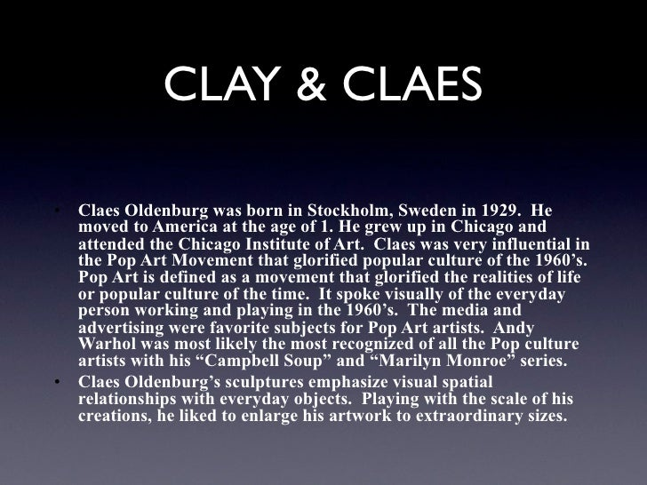 CLAY & CLAES• Claes Oldenburg was born in Stockholm, Sweden in 1929. He  moved to America at the age of 1. He grew up in C...