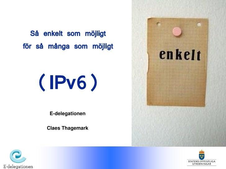 Så enkelt som möjligt för så många som möjligt      (IPv6)        E-delegationen        Claes Thagemark