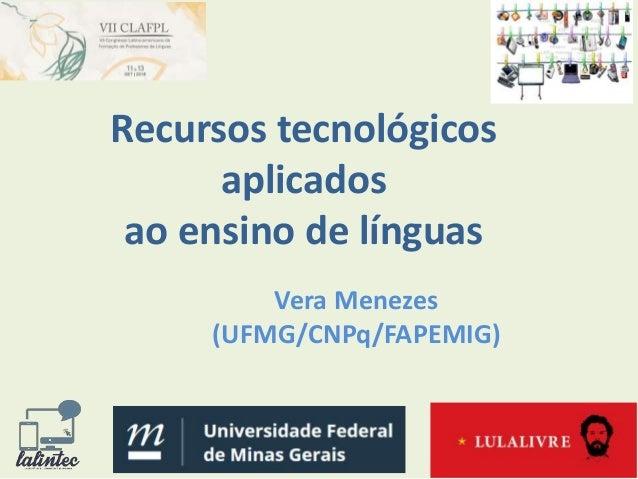 Recursos tecnológicos aplicados ao ensino de línguas Vera Menezes (UFMG/CNPq/FAPEMIG)