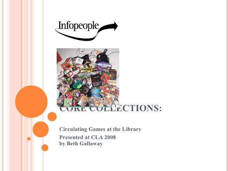 CORE COLLECTIONS:  Circulating Games at the Library Presented at CLA 2008 by Beth Gallaway