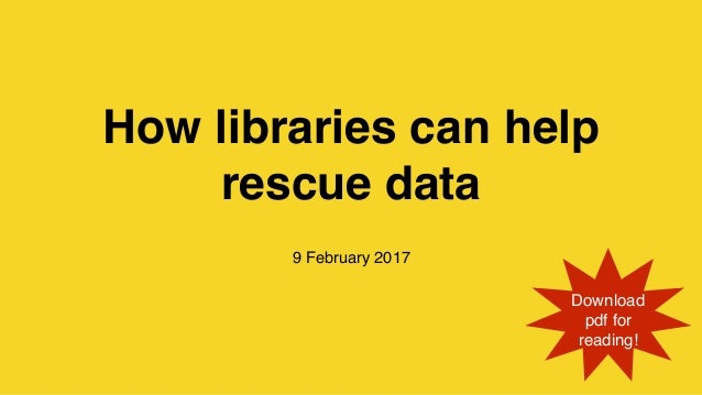 How libraries can help rescue data 9 February 2017 Download pdf for reading!