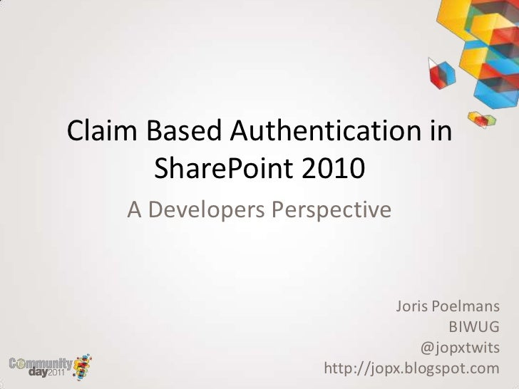 Claim Based Authentication in      SharePoint 2010    A Developers Perspective                                Joris Poelma...