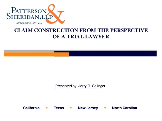 CLAIM CONSTRUCTION FROM THE PERSPECTIVE           OF A TRIAL LAWYER                   Presented by: Jerry R. Selinger  Cal...