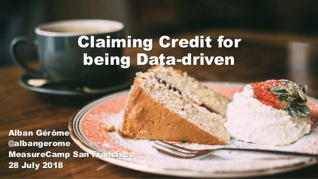 Claiming Credit for being Data-driven Alban Gérôme @albangerome MeasureCamp San Francisco 28 July 2018