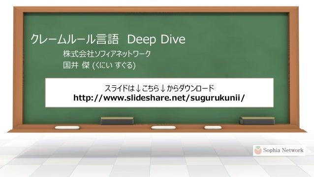 クレームルール言語DeepDive  株式会社ソフィアネットワーク  国井傑(くにいすぐる)  スライドは↓こちら↓からダウンロード  http://www.slideshare.net/sugurukunii/