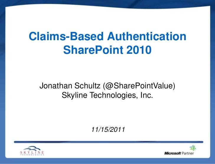Claims-Based Authentication      SharePoint 2010 Jonathan Schultz (@SharePointValue)       Skyline Technologies, Inc.     ...