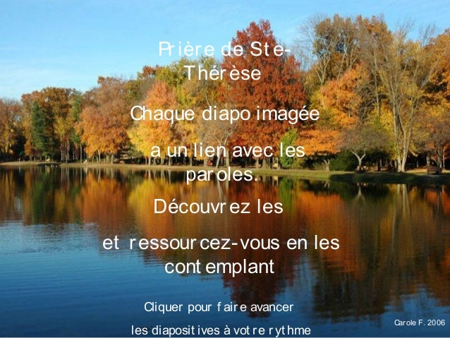 Carole F. 2006 Prière de St e- Thérèse Chaque diapo imagée a un lien avec les paroles. Découvrez les et ressourcez-vous en...
