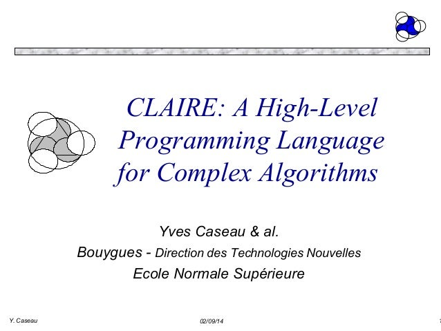 CLAIRE: A High-Level Programming Language for Complex Algorithms Yves Caseau & al. Bouygues - Direction des Technologies N...
