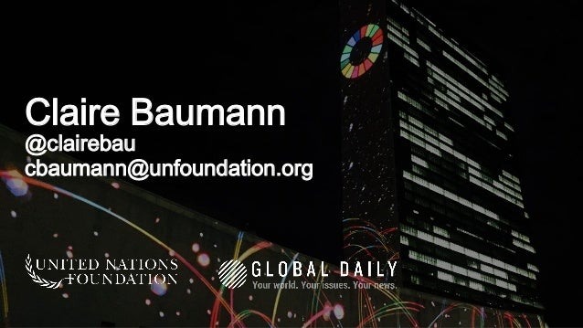 Claire Baumann @clairebau cbaumann@unfoundation.org