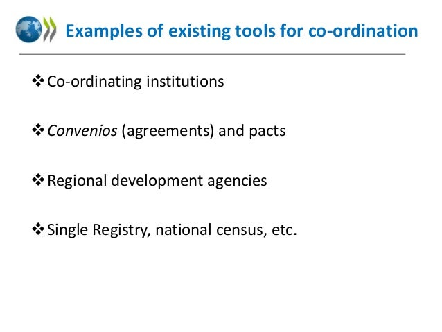 Examples of existing tools for co-ordination Co-ordinating institutions Convenios (agreements) and pacts Regional devel...