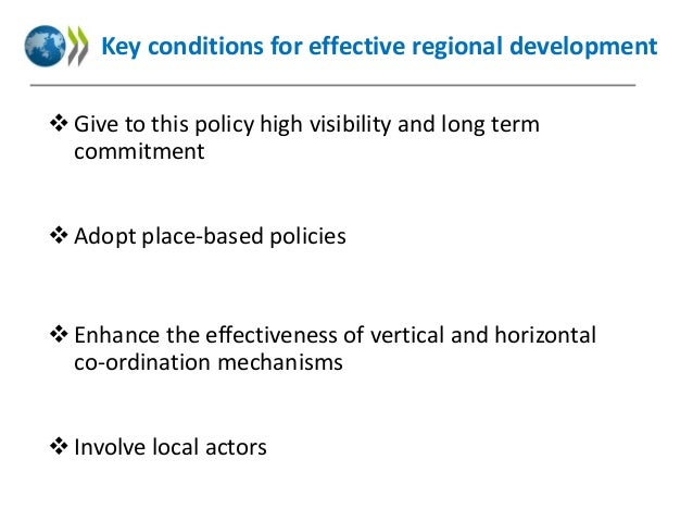 Key conditions for effective regional development  Give to this policy high visibility and long term commitment  Adopt p...
