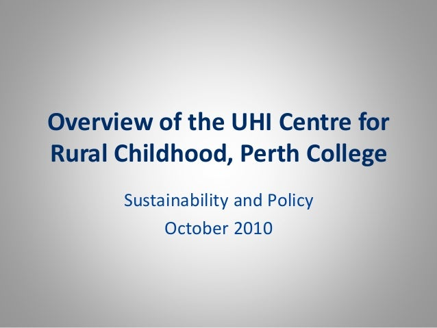 Overview of the UHI Centre for Rural Childhood, Perth College Sustainability and Policy October 2010