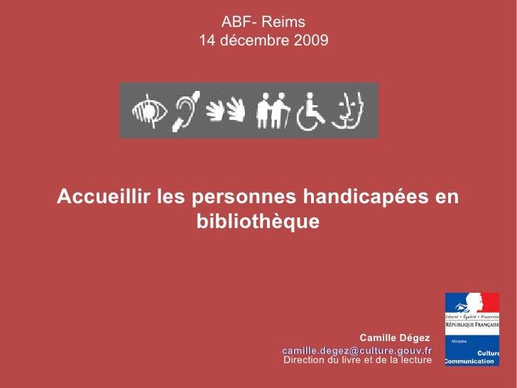 Accueillir les personnes handicapées en bibliothèque Camille Dégez    [email_address] <ul><ul><li>ABF- Reims </li></ul></u...