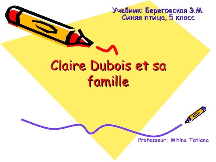 Учебник: Береговская Э.М.            Синяя птица, 5 классClaire Dubois et sa      famille                 Professeur: Miti...