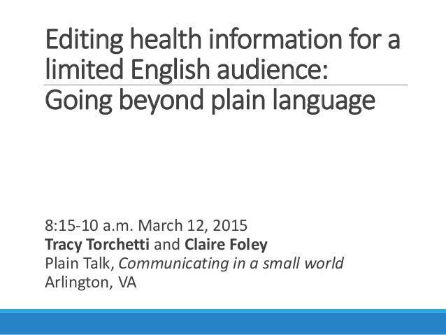 Editing health information for a limited English audience: Going beyond plain language 8:15-10 a.m. March 12, 2015 Tracy T...