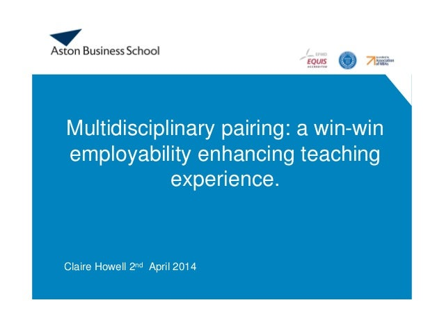 Multidisciplinary pairing: a win-win employability enhancing teaching experience. Claire Howell 2nd April 2014