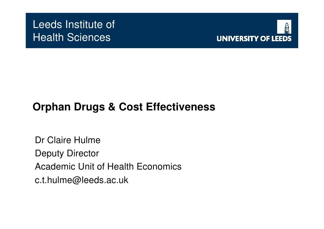 Leeds Institute of Health Sciences     Orphan Drugs & Cost Effectiveness   Dr Claire Hulme Deputy Director Academic Unit o...