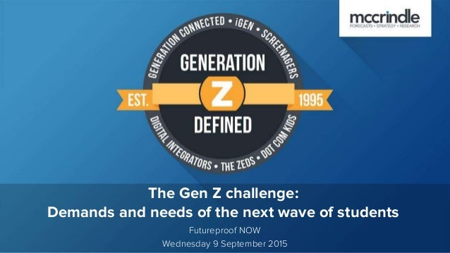 The Gen Z challenge: Demands and needs of the next wave of students Futureproof NOW Wednesday 9 September 2015