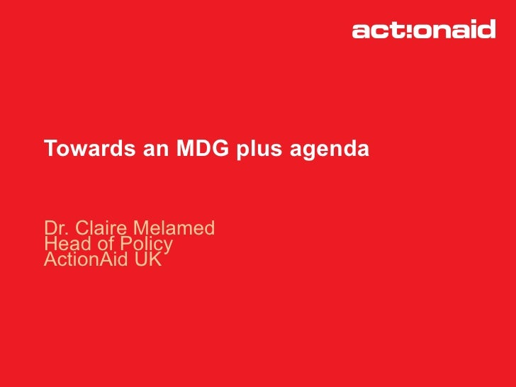 Towards an MDG plus agenda   Dr. Claire Melamed Head of Policy ActionAid UK
