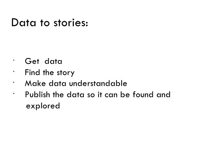 Data to stories:•    Get data•    Find the story•    Make data understandable•    Publish the data so it can be found and ...