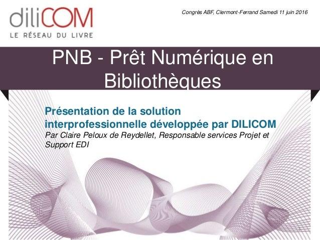 PNB - Prêt Numérique en Bibliothèques Présentation de la solution interprofessionnelle développée par DILICOM Par Claire P...