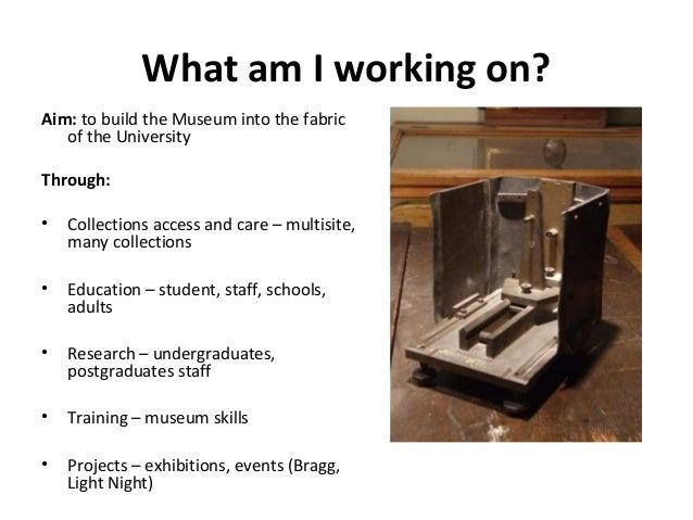 What am I working on?Aim: to build the Museum into the fabric   of the UniversityThrough:•   Collections access and care –...