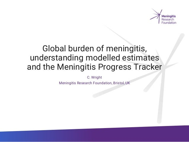 Global burden of meningitis, understanding modelled estimates and the Meningitis Progress Tracker C. Wright Meningitis Res...
