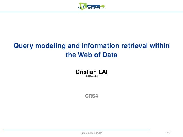 Query modeling and information retrieval within the Web of Data Cristian LAI clai@crs4.it  CRS4  september 6, 2012  1 / 37