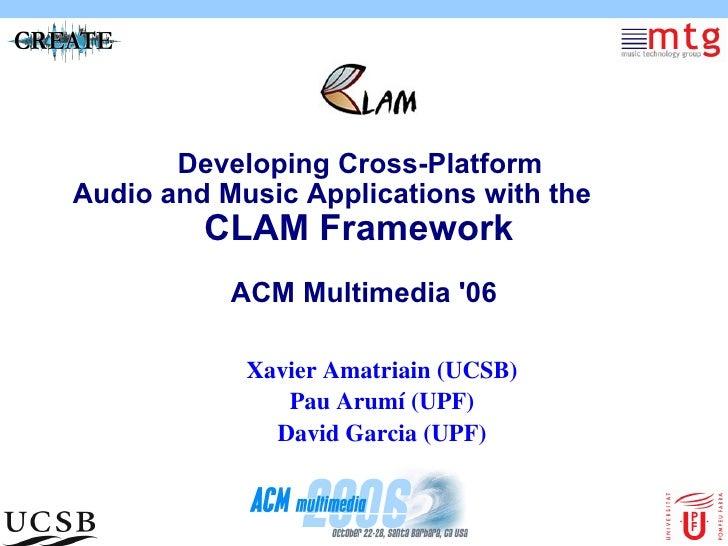 Developing Cross-Platform  Audio and Music Applications with the CLAM Framework  ACM Multimedia '06 <ul><ul><li>Xavier Ama...