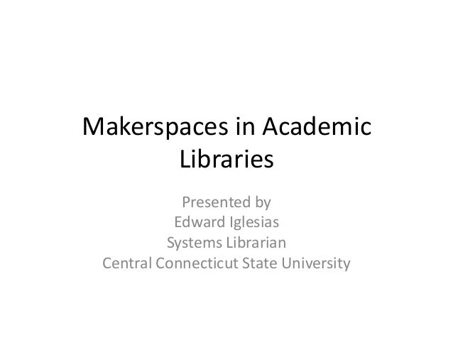 Makerspaces in AcademicLibrariesPresented byEdward IglesiasSystems LibrarianCentral Connecticut State University
