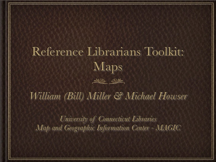 Reference Librarians Toolkit:            Maps  William (Bill) Miller & Michael Howser         University of Connecticut Li...