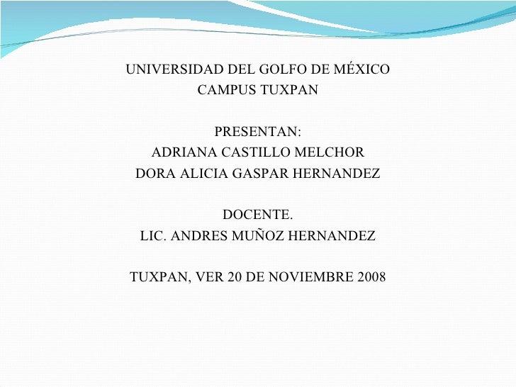 <ul><li>UNIVERSIDAD DEL GOLFO DE MÉXICO </li></ul><ul><li>CAMPUS TUXPAN </li></ul><ul><li>PRESENTAN: </li></ul><ul><li>ADR...