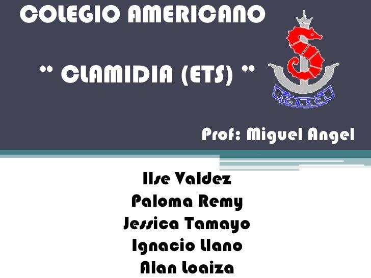 "COLEGIO AMERICANO   "" CLAMIDIA (ETS) ""                  Prof: Miguel Angel            Ilse Valdez          Paloma Remy    ..."