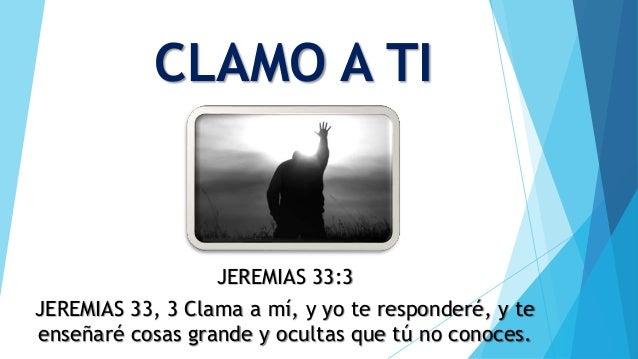 CLAMO A TI JEREMIAS 33:3 JEREMIAS 33, 3 Clama a mí, y yo te responderé, y te enseñaré cosas grande y ocultas que tú no con...