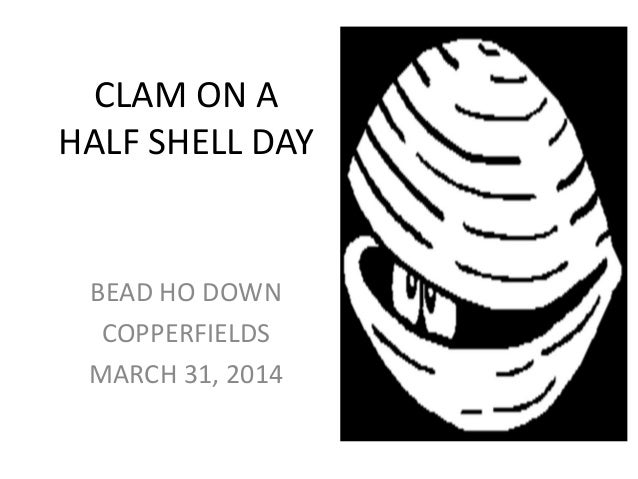 CLAM ON A HALF SHELL DAY BEAD HO DOWN COPPERFIELDS MARCH 31, 2014
