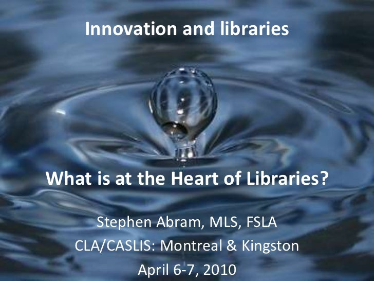 Innovation and librariesWhat is at the Heart of Libraries?<br />Stephen Abram, MLS, FSLA<br />CLA/CASLIS: Montreal & Kings...