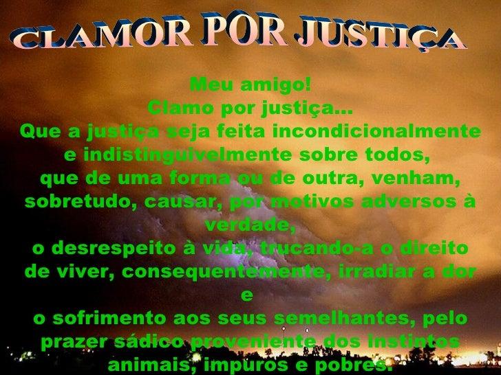 CLAMOR POR JUSTIÇA Meu amigo! Clamo por justiça... Que a justiça seja feita incondicionalmente e indistinguivelmente sobre...