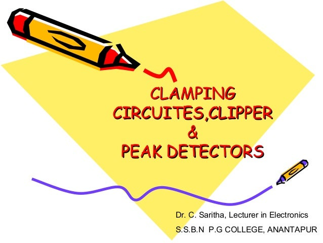 CLAMPINGCIRCUITES,CLIPPER        & PEAK DETECTORS      Dr. C. Saritha, Lecturer in Electronics      S.S.B.N P.G COLLEGE, A...