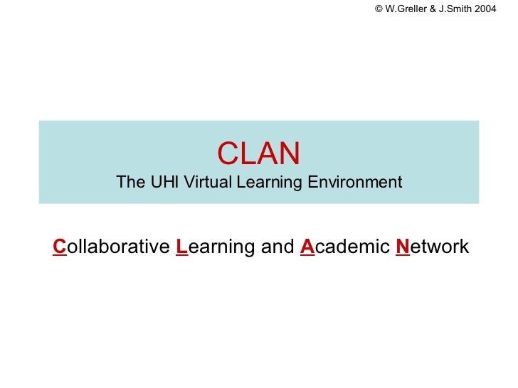 CLAN The UHI Virtual Learning Environment C ollaborative   L earning   and   A cademic   N etwork