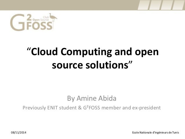 """Cloud Computing and open source solutions""  By Amine Abida  Previously ENIT student & G²FOSS member and ex-president  Eco..."