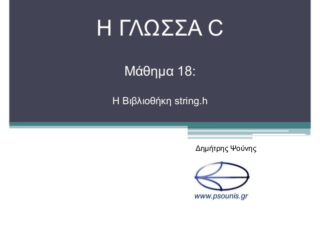 H ΓΛΩΣΣΑ C Μάθηµα 18: Η Βιβλιοθήκη string.h ∆ηµήτρης Ψούνης