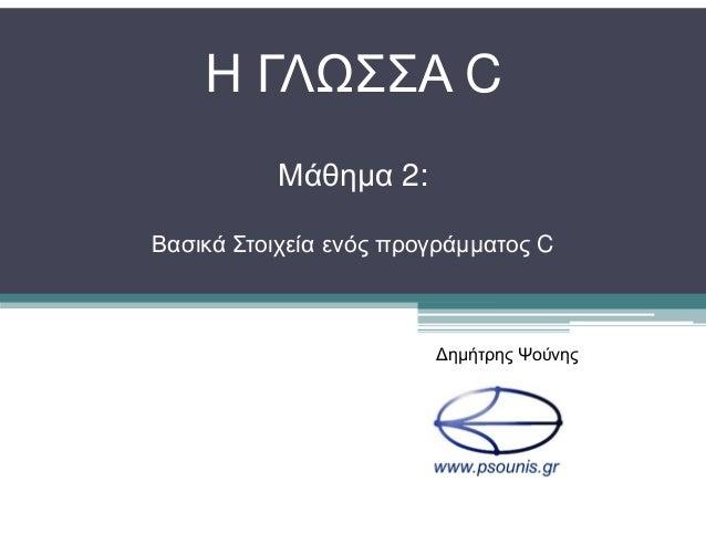 H ΓΛΩΣΣΑ C Μάθηµα 2: Βασικά Στοιχεία ενός προγράµµατος C ∆ηµήτρης Ψούνης