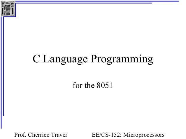 C Language Programming                        for the 8051Prof. Cherrice Traver        EE/CS-152: Microprocessors