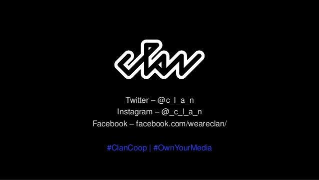 Twitter – @c_l_a_n Instagram – @_c_l_a_n Facebook – facebook.com/weareclan/ #ClanCoop | #OwnYourMedia