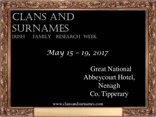 www.clansandsurnames.com Clans and Surnames Irish family research week May 15 – 19, 2017 NGreat National Abbeycourt Hotel,...