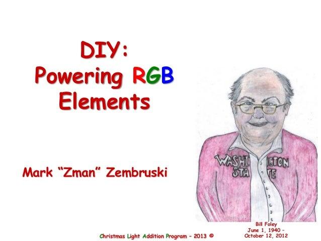 "Christmas Light Addition Program – 2013 ©Bill FoleyJune 1, 1940 –October 12, 2012Mark ""Zman"" ZembruskiDIY:Powering RGBElem..."