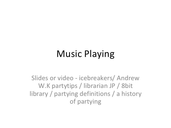 Music Playing Slides or video - icebreakers/ Andrew W.K partytips / librarian JP / 8bit library / partying definitions / a...