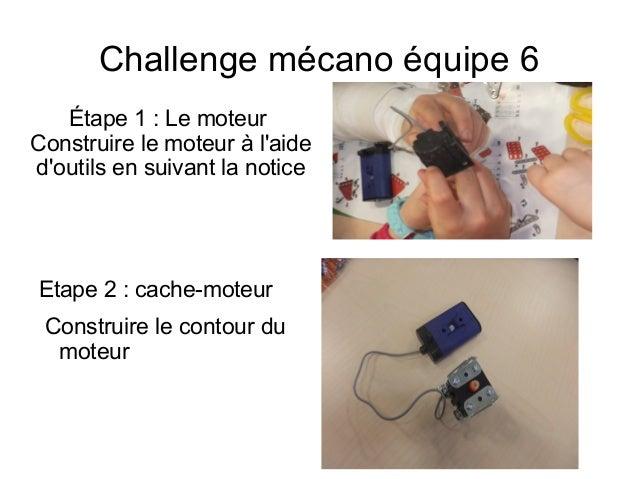 Challenge mécano équipe 6 Étape 1: Le moteur Construire le moteur à l'aide d'outils en suivant la notice Etape 2 : cache-...